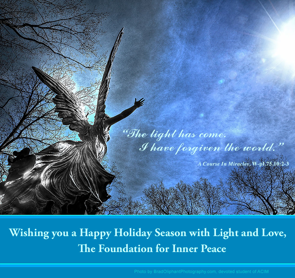 "2018 Holiday graphic photo: ""This light has come. I have forgiven the world."" - W.pI.75.10:2-3; Wishing you a Happy Holiday Season with Light and Love, The Foundation for Inner Peace; photo by BradOliphantPhotography.com, devoted student of ACIM - looking up at statue of angel with upraised arms amid trees and brilliant sun."
