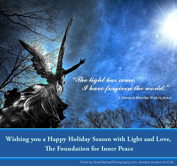 """2018 Holiday graphic photo: """"This light has come. I have forgiven the world."""" - W.pI.75.10:2-3; Wishing you a Happy Holiday Season with Light and Love, The Foundation for Inner Peace; photo by BradOliphantPhotography.com, devoted student of ACIM - looking up at statue of angel with upraised arms amid trees and brilliant sun."""