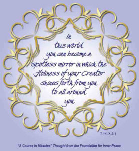 """graphic (ACIM Weekly Thought): """"In this world you can become a spotless mirror, in which the Holiness of your Creator shines forth from you to all around you."""" T-14.IX.5:1"""
