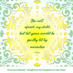 """graphic (ACIM Weekly Thought): """"Be not afraid, my child, but let your world be gently lit by miracles."""" T-28.III.8:1"""