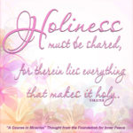"""graphic (ACIM Weekly Thought): """"Holiness must be shared, for therein lies everything that makes it holy."""" T-14.V.11:6"""