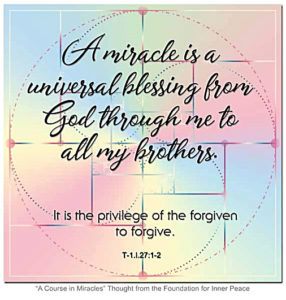 """graphic (ACIM Weekly Thought): """"A miracle is a universal blessing from God through me to all my brothers. It is the privilege of the forgiven to forgive."""" T-1.l.27:1-2"""