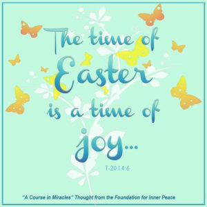 """graphic (ACIM Weekly Thought): """"The time of Easter is a time of joy, and not of mourning."""" T-20.I.4:6"""