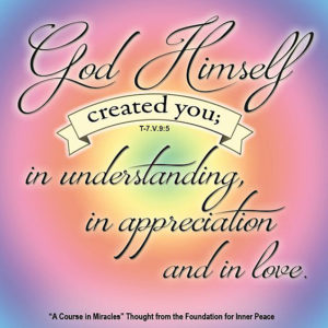 """graphic (ACIM Weekly Thought): """"That is how God Himself created you; in understanding, in appreciation and in love."""" T-7.V.9:5"""
