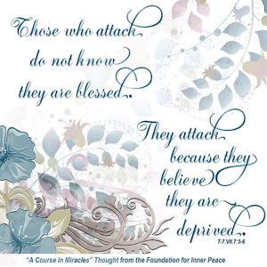 """graphic (ACIM Weekly Thought): """"Those who attack do not know they are blessed. They attack because they believe they are deprived."""" T-7.VII.7:5-6"""