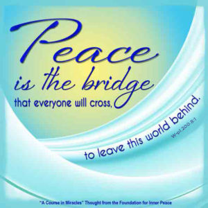 """graphic (ACIM Weekly Thought): """"Peace is the bridge that everyone will cross, to leave this world behind."""" W-pI.200.8:1"""