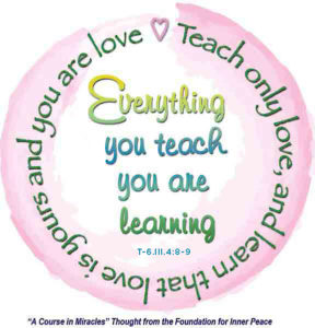 """graphic (ACIM Weekly Thought): """"Everything you teach you are learning. Teach only love, and learn that love is yours and you are love."""" T-6.III.4:8-9"""