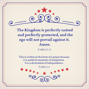 """graphic (ACIM Weekly Thought) """"The Kingdom is perfectly united and perfectly protected, and the ego will not prevail against it. Amen."""" T-4.III.1:12-13 """"This is written in the form of a prayer because it is useful in moments of temptation. It is a declaration of independence."""" T-4.III.2:1-2"""