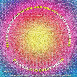 """graphic (ACIM Weekly Thought): """"But see the Love of God in you, and you will see it everywhere because it is everywhere."""" T-7.VII.10:4"""