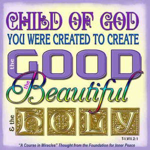 """graphic (ACIM Weekly Thought): """"Child of God, you were created to create the good, the beautiful and the holy."""" T-1.VII.2:1"""