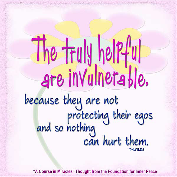 "graphic (ACIM Weekly Thought): ""The truly helpful are invulnerable, because they are not protecting their egos and so nothing can hurt them."" T-4.VII.8:3"