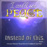 """graphic (ACIM Weekly Thought): """"I could see peace instead of this."""" W-pI.34"""