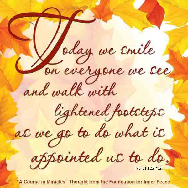 "graphic (ACIM Weekly Thought): ""Today we smile on everyone we see, and walk with lightened footsteps as we go to do what is appointed us to do."" W-pI.123.4:3"