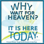"graphic (ACIM Weekly Thought): ""Why wait for Heaven? It is here today."" W-pI.131.6:1-2"
