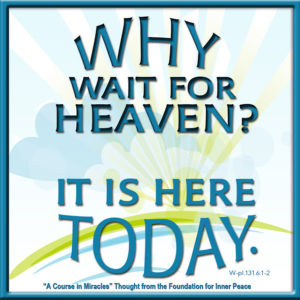 """graphic (ACIM Weekly Thought): """"Why wait for Heaven? It is here today."""" W-pI.131.6:1-2"""
