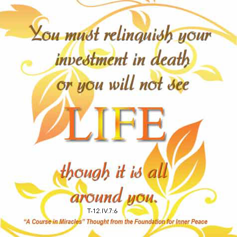 "graphic (ACIM Weekly Thought): ""The Holy Spirit guides you into life eternal, but you must relinquish your investment in death, or you will not see life though it is all around you."" T-12.IV.7:6"