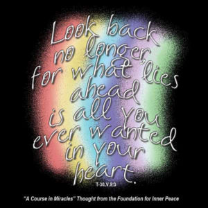 """graphic (ACIM Weekly Thought): """"Look back no longer, for what lies ahead is all you ever wanted in your heart."""" T-30.V.9:3"""