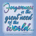 """graphic (ACIM Weekly Thought): """"""""Forgiveness is the great need of this world, but that is because it is a world of illusions."""" W-pI.46.1:3"""