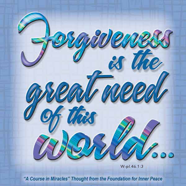 """graphic (ACIM Weekly Thought): """"Forgiveness is the great need of this world, but that is because it is a world of illusions."""" W-pI.46.1:3"""