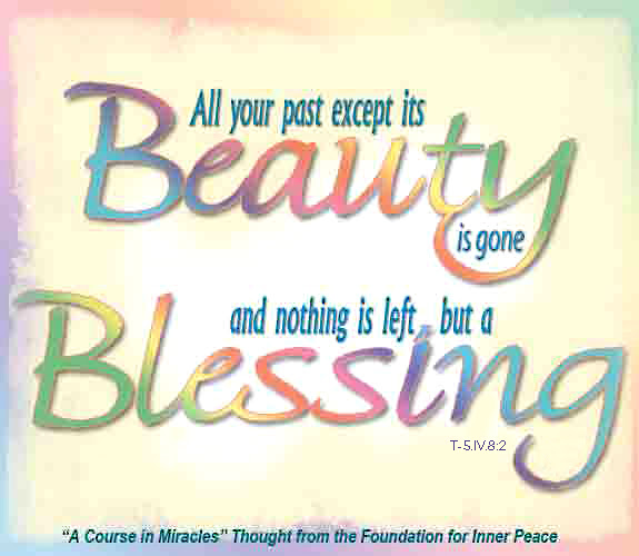 "graphic (ACIM Weekly Thought): ""All your past except its beauty is gone, and nothing is left but a blessing."" T-5.IV.8:2"