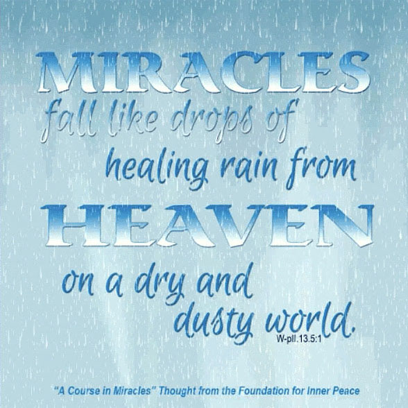 """graphic (ACIM Weekly Thought): """"Miracles fall like drops of healing rain from Heaven on a dry and dusty world, where starved and thirsty creatures come to die."""" W-pII.13.5:1"""