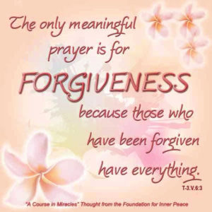 """graphic (ACIM Weekly Thought): """"But the only meaningful prayer is for forgiveness, because those who have been forgiven have everything."""" T-3.V.6:3"""