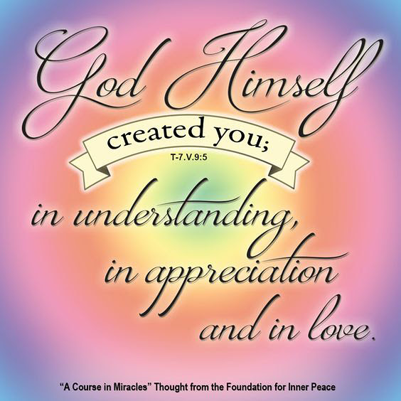 "graphic (ACIM Weekly Thought): ""That is how God Himself created you; in understanding, in appreciation and in love."" T-7.V.9:5"
