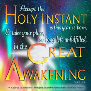 """graphic (ACIM Weekly Thought): """"Accept the holy instant as this year is born, and take your place, so long left unfulfilled, in the Great Awakening."""" T-15.XI.10:10"""