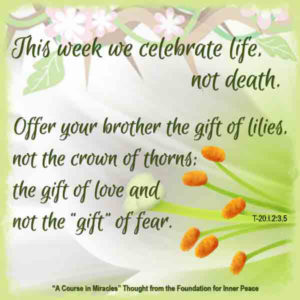 """graphic (ACIM Weekly Thought): """"This week we celebrate life, not death. ... Offer your brother the gift of lilies, not the crown of thorns; the gift of love and not the 'gift' of fear."""" T-20.I.2:3,5"""