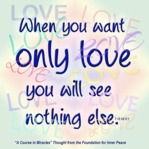 """graphic (ACIM Weekly Thought): """"When you want only love you will see nothing else."""" T-12.VI.8:1"""
