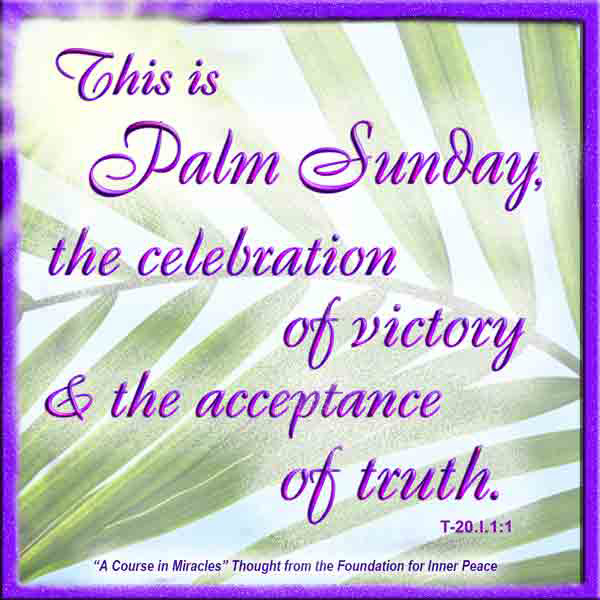 """graphic (ACIM Weekly Thought): """"This is Palm Sunday, the celebration of victory and the acceptance of truth."""" T-20.I.1:1"""