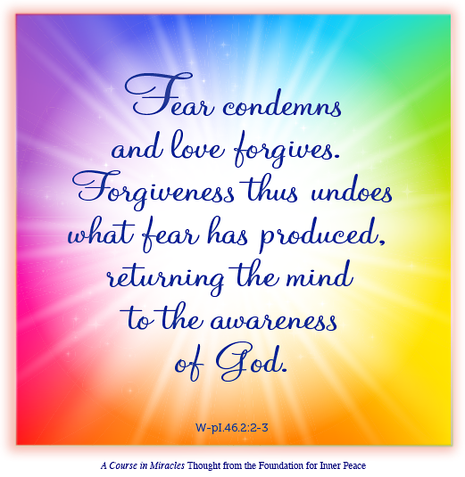 """graphic (ACIM Weekly Thought): """"Fear condemns and love forgives. Forgiveness thus undoes what fear has produced, returning the mind to the awareness of God."""" W-pI.46.2:2-3"""