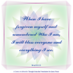 "graphic (ACIM Weekly Thought): ""When I have forgiven myself and remem­bered Who I am, I will bless everyone and everything I see."" W-pI.52.2:5"