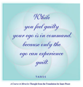 """graphic (ACIM Weekly Thought): """"While you feel guilty your ego is in command, because only the ego can experience guilt."""" T-4.IV.5:5"""
