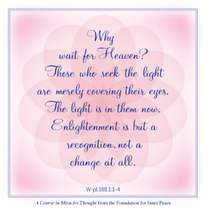 """graphic (ACIM Weekly Thought): """"Why wait for Heaven? Those who seek the light are merely covering their eyes. The light is in them now. Enlightenment is but a recognition, not a change at all."""" W-pI.188.1:1-4"""