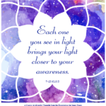 "graphic (ACIM Weekly Thought): ""Each one you see in light brings your light closer to your awareness."" T-13.VI.10:3"
