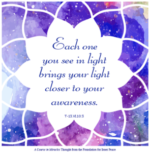 """graphic (ACIM Weekly Thought): """"Each one you see in light brings your light closer to your awareness."""" T-13.VI.10:3"""