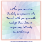 "graphic (ACIM Weekly Thought): ""As you perceive the holy companions who travel with you, you will realize that there is no journey, but only an awakening."" T-13.I.7:1"
