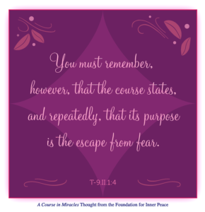 """graphic (ACIM Weekly Thought): """"You must remember, however, that the course states, and repeatedly, that its purpose is the escape from fear."""" T-9.II.1:4"""