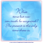 "graphic (ACIM Weekly Thought): ""What time but now can truth be recognized? The present is the only time there is."" W-pI.164.1:1-2"